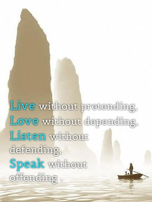 Live without pretending, Love without depending, Listen without defending, Speak without offending .