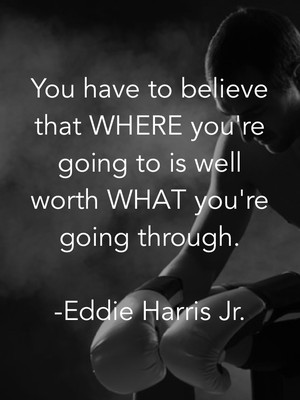You have to believe that WHERE you're going to is well worth WHAT you're going through. -Eddie Harris Jr.