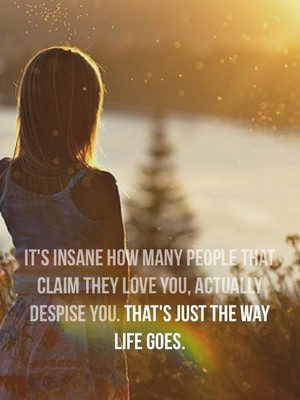 It's insane how many people that claim they love you, actually despise you. That's just the way life goes.