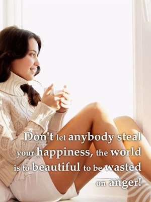 Don't let anybody steal your happiness, the world is to beautiful to be wasted on anger!