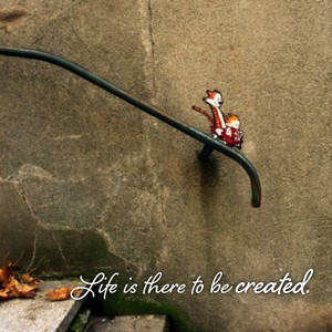 Life is there to be created.