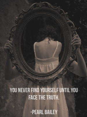 You never find yourself until you face the truth. -Pearl Bailey