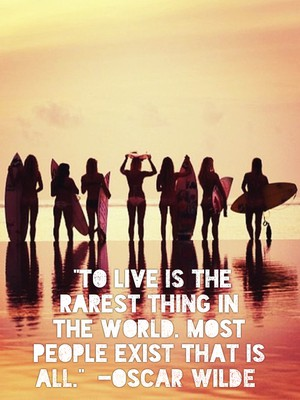 """To live is the rarest thing in the world. Most people exist that is all."" -Oscar Wilde"