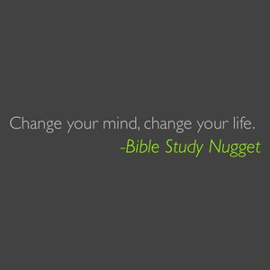 Change your mind, change your life. -Bible Study Nugget