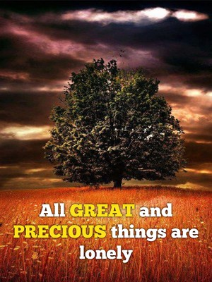 All GREAT and PRECIOUS things are lonely
