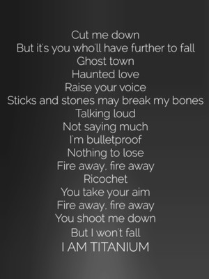 Cut me down But it's you who'll have further to fall Ghost town Haunted love Raise your voice Sticks and stones may break my bones Talking loud Not saying much I'm bulletproof Nothing to lose Fire away, fire away Ricochet You take your aim Fire away, fire away You shoot me down But I won't fall I AM TITANIUM