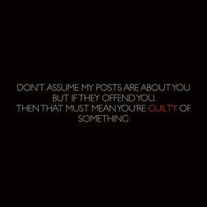 Don't Assume My Posts Are About You But If They Offend You, Then That Must Mean You're Guilty Of Something