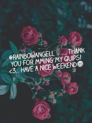 @RainbowAngell🌹... Thank you for mming my Quips! <3.. Have a nice weekend😁