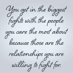 You get in the biggest fights with the people you care the most about because those are the relationships you are willing to fight for.